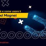 Lead Magnet: cos'è e come usarlo